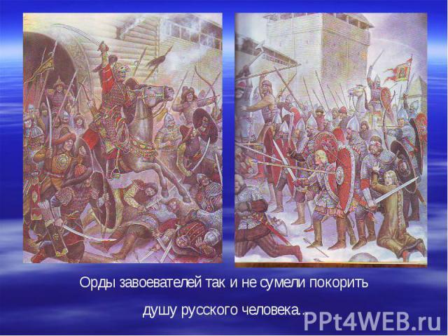 Орды завоевателей так и не сумели покорить душу русского человека...