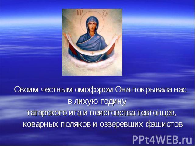 Своим честным омофором Она покрывала нас в лихую годину татарского ига и неистовства тевтонцев, коварных поляков и озверевших фашистов