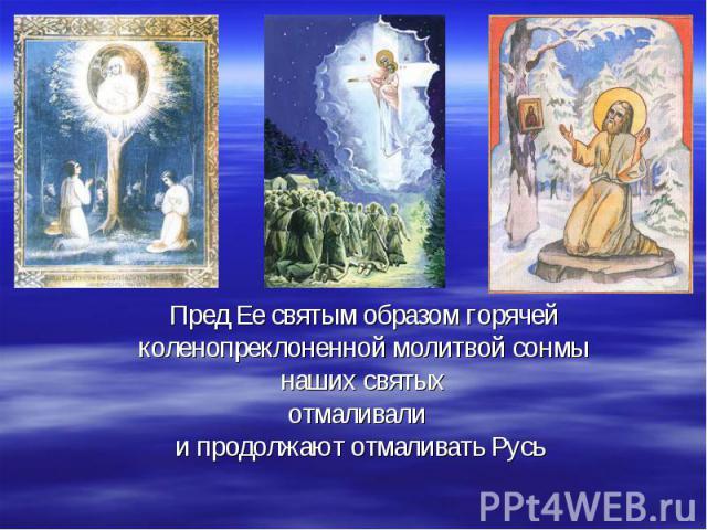 Пред Ее святым образом горячейколенопреклоненной молитвой сонмы наших святыхотмаливали и продолжают отмаливать Русь