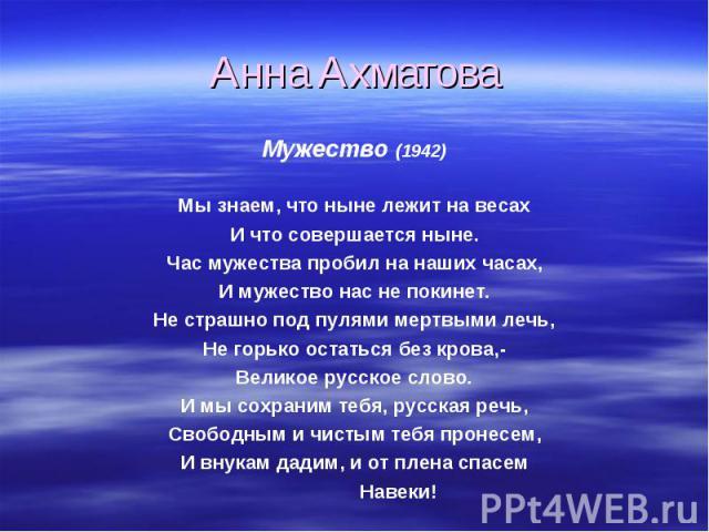 Анна Ахматова Мужество (1942)Мы знаем, что ныне лежит на весахИ что совершается ныне.Час мужества пробил на наших часах,И мужество нас не покинет.Не страшно под пулями мертвыми лечь,Не горько остаться без крова,-Великое русское слово.И мы сохраним т…