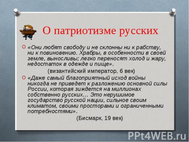 О патриотизме русских «Они любят свободу и не склонны ни к рабству, ни к повиновению. Храбры, в особенности в своей земле, выносливы; легко переносят холод и жару, недостаток в одежде и пище». (византийский император, 6 век)«Даже самый благоприятный…