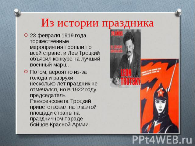 Из истории праздника 23 февраля 1919 года торжественные мероприятия прошли по всей стране, и Лев Троцкий объявил конкурс на лучший военный марш.Потом, вероятно из-за голода и разрухи, несколько лет праздник не отмечался, но в 1922 году председатель …