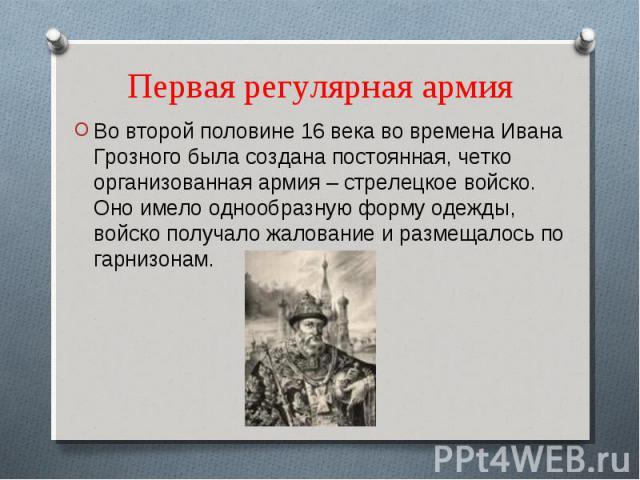 Первая регулярная армия Во второй половине 16 века во времена Ивана Грозного была создана постоянная, четко организованная армия – стрелецкое войско. Оно имело однообразную форму одежды, войско получало жалование и размещалось по гарнизонам.