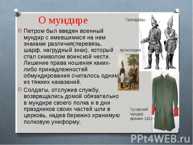 О мундире Петром был введен военный мундир с имевшимися на нем знаками различия(перевязь, шарф, нагрудный знак), который стал символом воинской чести. Лишение права ношения каких-либо принадлежностей обмундирования считалось одним из тяжких наказани…