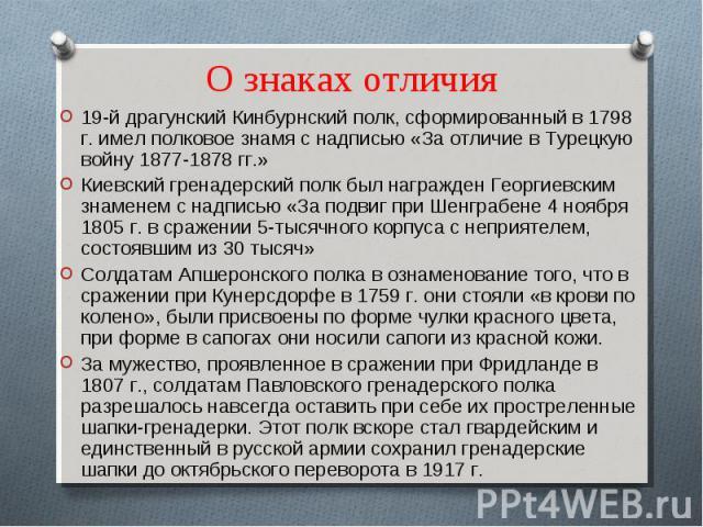 О знаках отличия 19-й драгунский Кинбурнский полк, сформированный в 1798 г. имел полковое знамя с надписью «За отличие в Турецкую войну 1877-1878 гг.»Киевский гренадерский полк был награжден Георгиевским знаменем с надписью «За подвиг при Шенграбене…