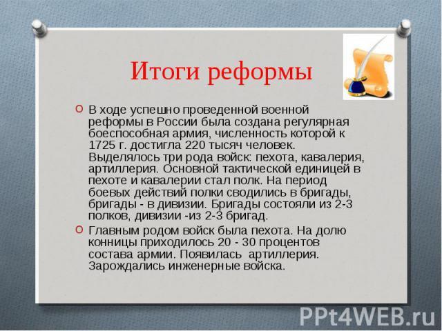 Итоги реформы В ходе успешно проведенной военной реформы в России была создана регулярная боеспособная армия, численность которой к 1725 г. достигла 220 тысяч человек. Выделялось три рода войск: пехота, кавалерия, артиллерия. Основной тактической ед…