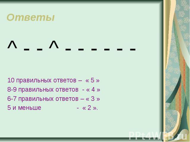 Ответы ^ - - ^ - - - - - -10 правильных ответов – « 5 »8-9 правильных ответов - « 4 »6-7 правильных ответов – « 3 »5 и меньше - « 2 ».