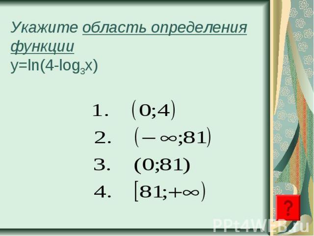 Укажите область определения функцииy=ln(4-log3x)