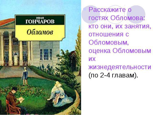 Расскажите о гостях Обломова: кто они, их занятия, отношения с Обломовым, оценка Обломовым их жизнедеятельности (по 2-4 главам).