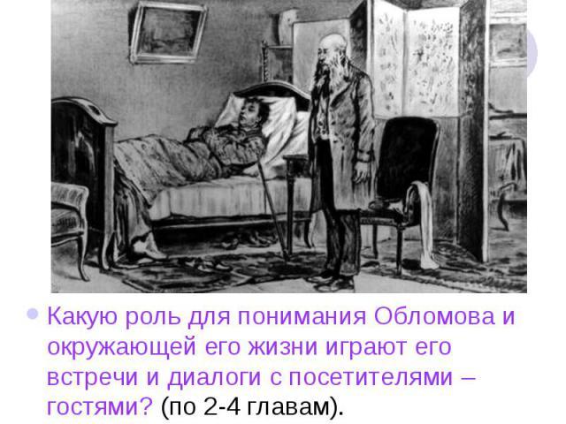Какую роль для понимания Обломова и окружающей его жизни играют его встречи и диалоги с посетителями – гостями? (по 2-4 главам).