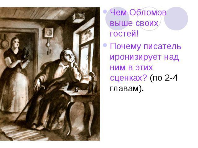 Чем Обломов выше своих гостей!Почему писатель иронизирует над ним в этих сценках? (по 2-4 главам).