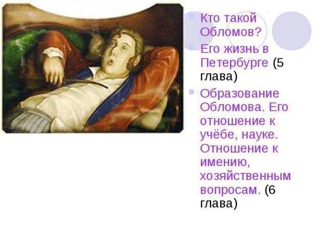 Кто такой Обломов?Его жизнь в Петербурге (5 глава)Образование Обломова. Его отношение к учёбе, науке. Отношение к имению, хозяйственным вопросам. (6 глава)
