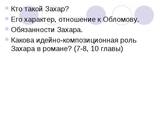 Кто такой Захар?Его характер, отношение к Обломову.Обязанности Захара.Какова идейно-композиционная роль Захара в романе? (7-8, 10 главы)