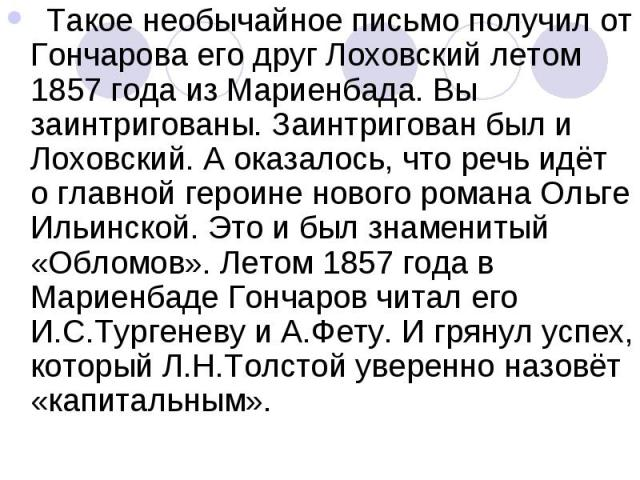 Такое необычайное письмо получил от Гончарова его друг Лоховский летом 1857 года из Мариенбада. Вы заинтригованы. Заинтригован был и Лоховский. А оказалось, что речь идёт о главной героине нового романа Ольге Ильинской. Это и был знаменитый «Обломов…