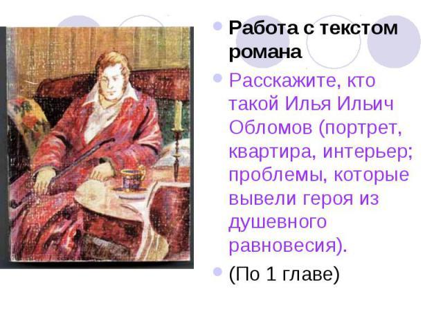 Работа с текстом романаРасскажите, кто такой Илья Ильич Обломов (портрет, квартира, интерьер; проблемы, которые вывели героя из душевного равновесия). (По 1 главе)