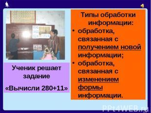 Ученик решает задание«Вычисли 280+11»Типы обработки информации:обработка, связан