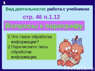 Вид деятельности: работа с учебникомстр. 46 п.1.12 Что такое обработка информаци