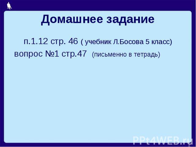 Домашнее задание п.1.12 стр. 46 ( учебник Л.Босова 5 класс) вопрос №1 стр.47 (письменно в тетрадь)