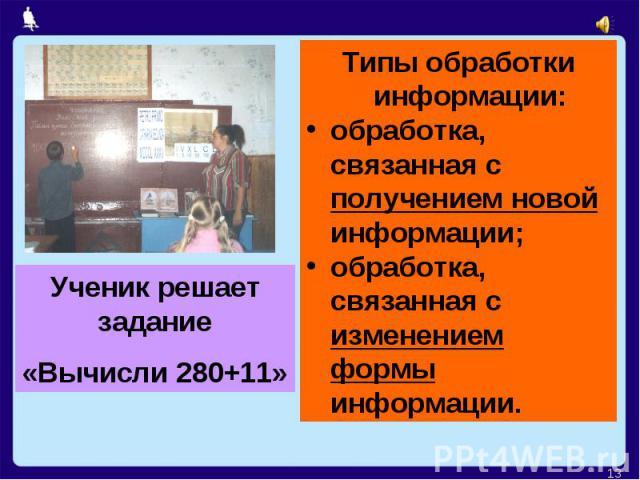 Ученик решает задание«Вычисли 280+11»Типы обработки информации:обработка, связанная с получением новой информации;обработка, связанная с изменением формы информации.