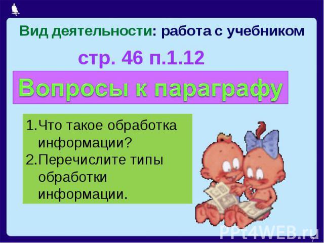 Вид деятельности: работа с учебникомстр. 46 п.1.12 Что такое обработка информации?Перечислите типы обработки информации.