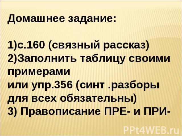 Домашнее задание:с.160 (связный рассказ)Заполнить таблицу своими примерамиили упр.356 (синт .разборы для всех обязательны)3) Правописание ПРЕ- и ПРИ-