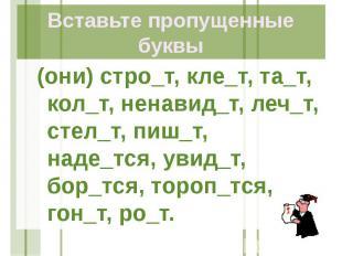Вставьте пропущенные буквы (они) стро_т, кле_т, та_т, кол_т, ненавид_т, леч_т, с