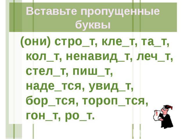 Вставьте пропущенные буквы (они) стро_т, кле_т, та_т, кол_т, ненавид_т, леч_т, стел_т, пиш_т, наде_тся, увид_т, бор_тся, тороп_тся, гон_т, ро_т.
