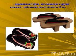 Гэта – деревянные туфли, как скамеечки с двумя ножками – каблуками, высотой окол