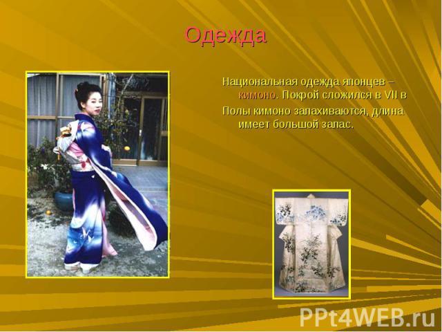 Одежда Национальная одежда японцев – кимоно. Покрой сложился в VII вПолы кимоно запахиваются, длина имеет большой запас.