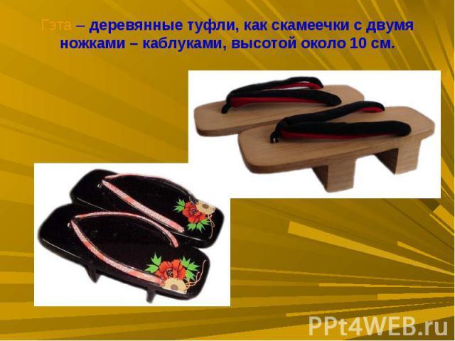 Гэта – деревянные туфли, как скамеечки с двумя ножками – каблуками, высотой около 10 см.