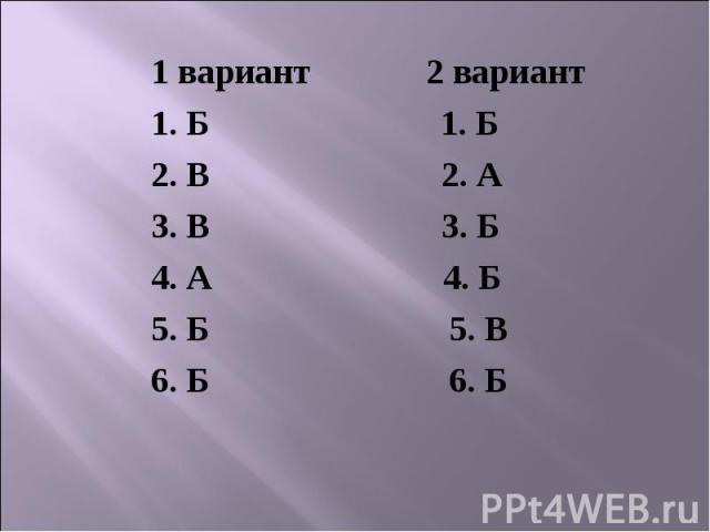 1 вариант 2 вариант1. Б 1. Б2. В 2. А3. В 3. Б4. А 4. Б5. Б 5. В6. Б 6. Б