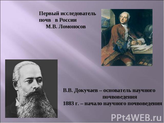 Первый исследователь почв в России М.В. Ломоносов В.В. Докучаев – основатель научного почвоведения1883 г. – начало научного почвоведения