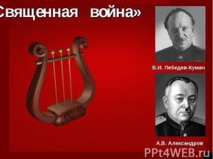 «Священная война»В.И. Лебедев-КумачА.В. Александров
