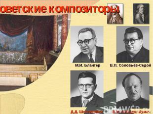 Советские композиторы М.И. БлантерВ.П. Соловьёв-СедойД.Д. ШостаковичВ.И. Лебедев