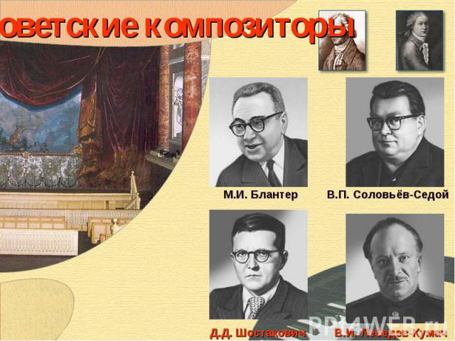 Советские композиторы М.И. БлантерВ.П. Соловьёв-СедойД.Д. ШостаковичВ.И. Лебедев-Кумач