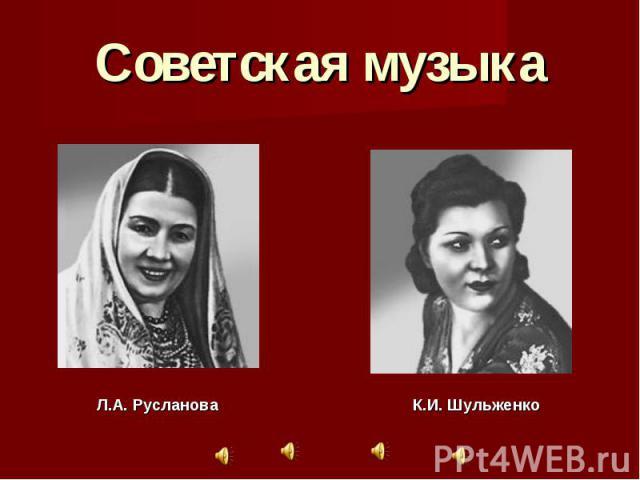 Советская музыка Л.А. РуслановаК.И. Шульженко