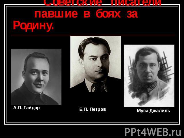 Советские писатели павшие в боях за Родину. А.П. ГайдарЕ.П. ПетровМуса Джалиль