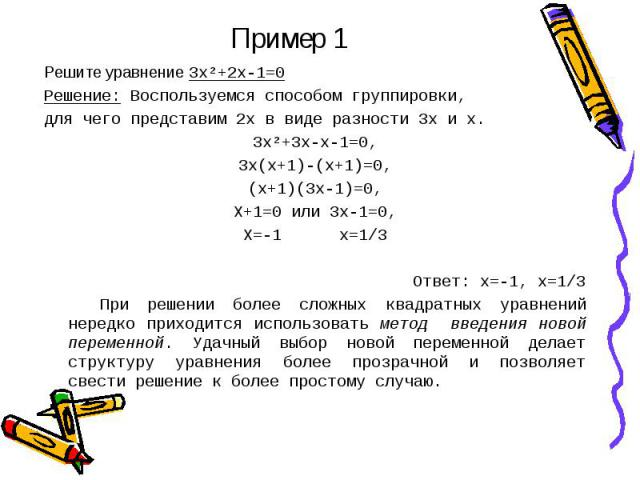 Пример 1 Решите уравнение 3х²+2х-1=0Решение: Воспользуемся способом группировки,для чего представим 2х в виде разности 3х и х.3х²+3х-х-1=0,3х(х+1)-(х+1)=0,(х+1)(3х-1)=0,Х+1=0 или 3х-1=0,Х=-1 х=1/3Ответ: х=-1, х=1/3 При решении более сложных квадратн…