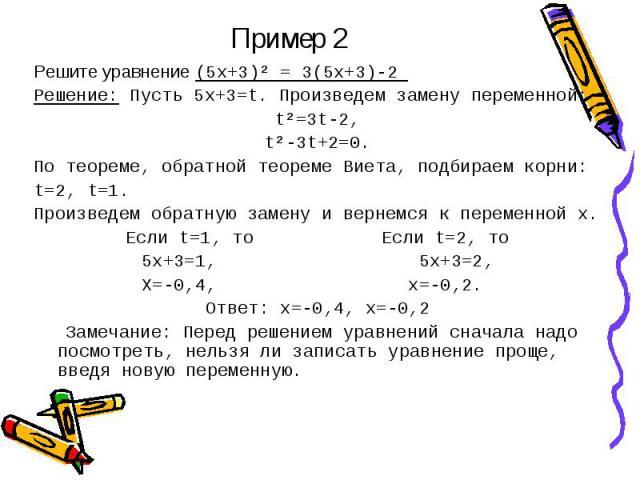 Пример 2 Решите уравнение (5х+3)² = 3(5х+3)-2 Решение: Пусть 5х+3=t. Произведем замену переменной:t²=3t-2,t²-3t+2=0.По теореме, обратной теореме Виета, подбираем корни:t=2, t=1.Произведем обратную замену и вернемся к переменной х.Если t=1, то Если t…
