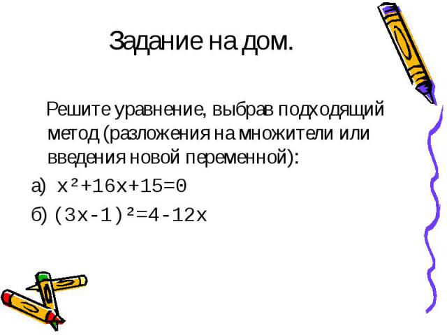 Задание на дом. Решите уравнение, выбрав подходящий метод (разложения на множители или введения новой переменной):а) х²+16х+15=0б) (3х-1)²=4-12х