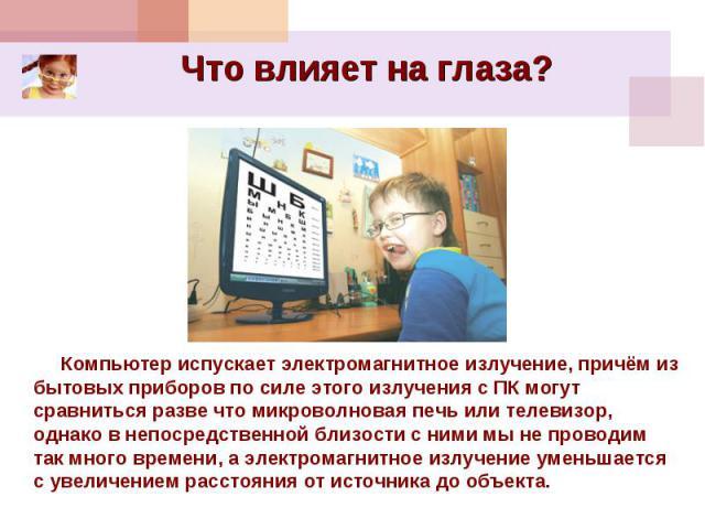 Что влияет на глаза?  Компьютер испускает электромагнитное излучение, причём из бытовых приборов по силе этого излучения с ПК могут сравниться разве что микроволновая печь или телевизор, однако в непосредственной близости с ними мы не проводим та…