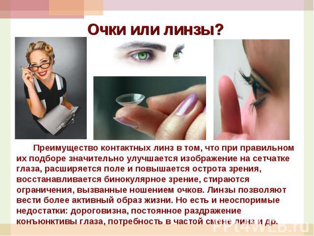 Очки или линзы? Преимущество контактных линз в том, что при правильном их подборе значительно улучшается изображение на сетчатке глаза, расширяется поле и повышается острота зрения, восстанавливается бинокулярное зрение, стираются ограничения, вызва…