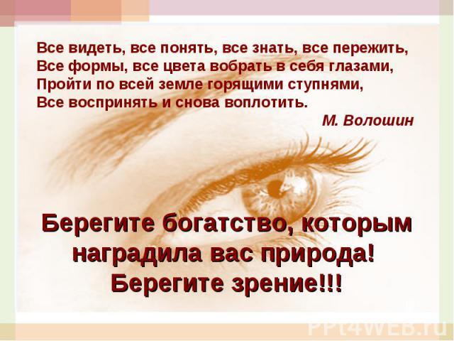 Все видеть, все понять, все знать, все пережить,Все формы, все цвета вобрать в себя глазами, Пройти по всей земле горящими ступнями, Все воспринять и снова воплотить.М. ВолошинБерегите богатство, которым наградила вас природа! Берегите зрение!!!