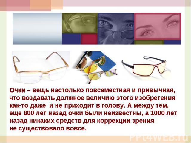 Очки– вещь настолько повсеместная ипривычная, что воздавать должное величию этого изобретения как-то даже инеприходит вголову. Амежду тем, еще 800лет назад очки были неизвестны, а1000лет назад никаких средств для коррекции зрения несуществ…
