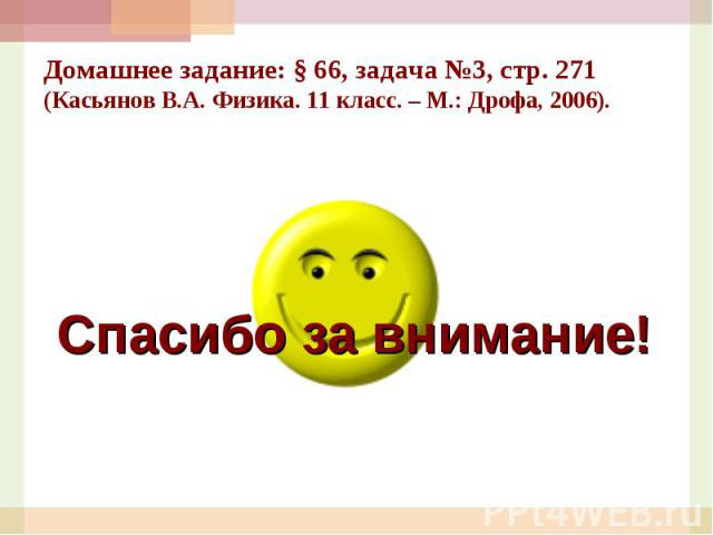Домашнее задание: § 66, задача №3, стр. 271 (Касьянов В.А. Физика. 11 класс. – М.: Дрофа, 2006).Спасибо за внимание!