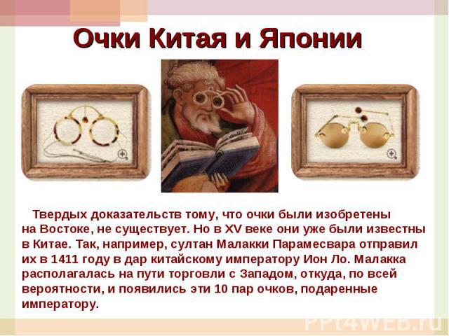 Очки Китая и Японии Твердых доказательств тому, что очки были изобретены наВостоке, несуществует. НовXVвеке они уже были известны вКитае. Так, например, султан Малакки Парамесвара отправил ихв1411 году вдар китайскому императору Ион Ло.Мал…