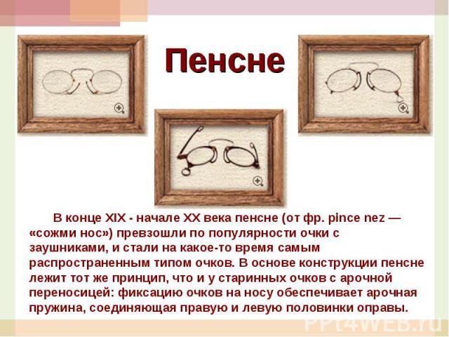 Пенсне Вконце XIX- начале XXвека пенсне (отфр. pince nez— «сожми нос») превзошли попопулярности очки сзаушниками, и стали накакое-то время самым распространенным типом очков. Воснове конструкции пенсне лежит тотже принцип, что и устаринны…