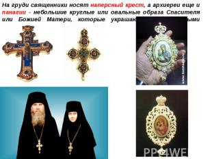 На груди священники носят наперсный крест, а архиереи еще и панагии - небольшие