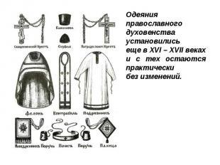 Одеяния православного духовенства установилисьеще в XVI – XVII векахи с тех оста