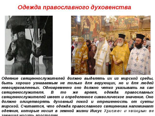 Одежда православного духовенства Одеяние священнослужителей должно выделять их из мирской среды, быть хорошо узнаваемым не только для верующих, но и для людей невоцерковленных. Одновременно оно должно четко указывать на сан священнослужителя. В то ж…